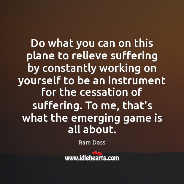 Do what you can on this plane to relieve suffering by constantly Ram Dass Picture Quote