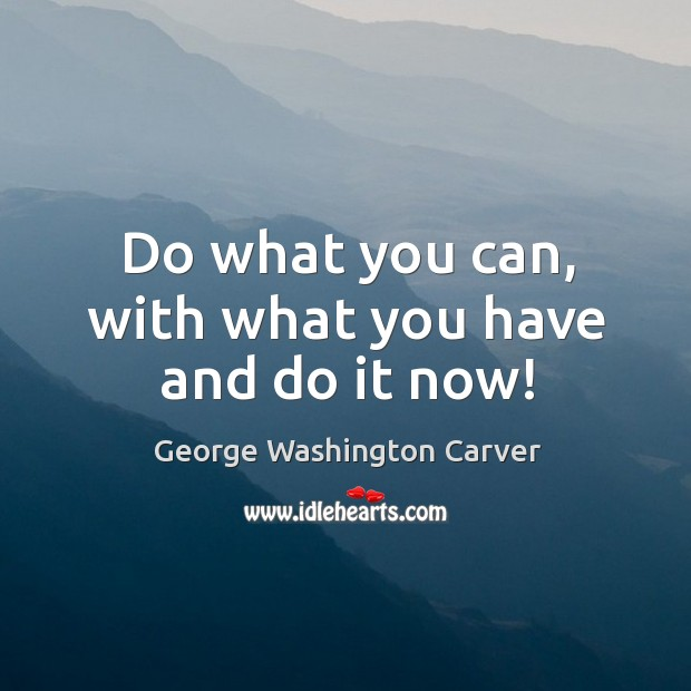 Image, Do what you can, with what you have and do it now!