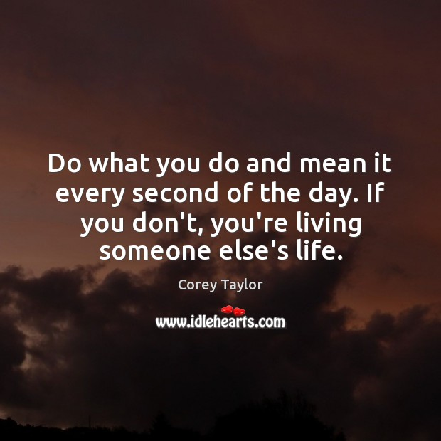 Do what you do and mean it every second of the day. Corey Taylor Picture Quote