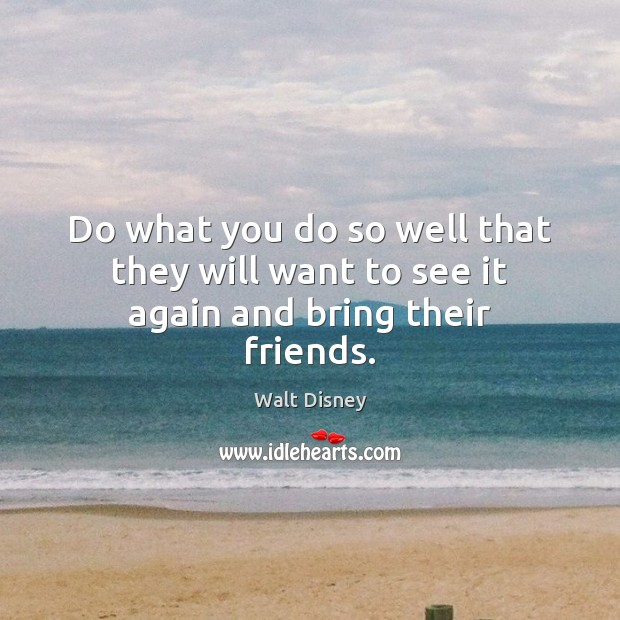 Do what you do so well that they will want to see it again and bring their friends. Image
