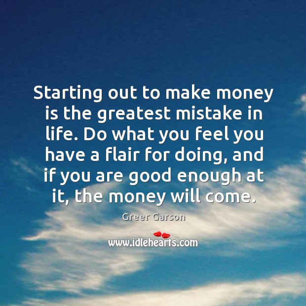 Image, Do what you feel you have a flair for doing, and if you are good enough at it, the money will come.