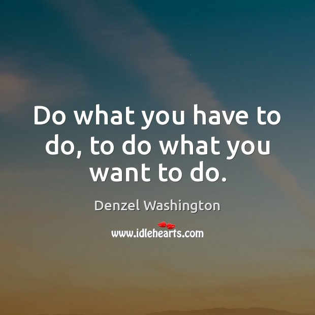 Do what you have to do, to do what you want to do. Denzel Washington Picture Quote