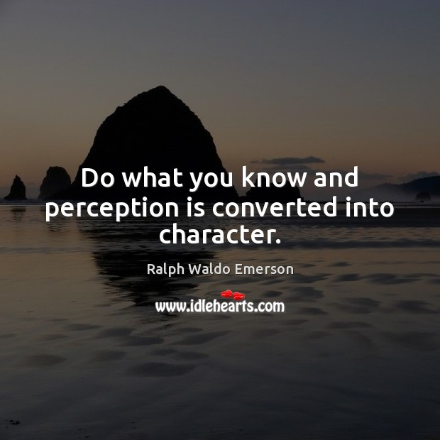 Do what you know and perception is converted into character. Perception Quotes Image