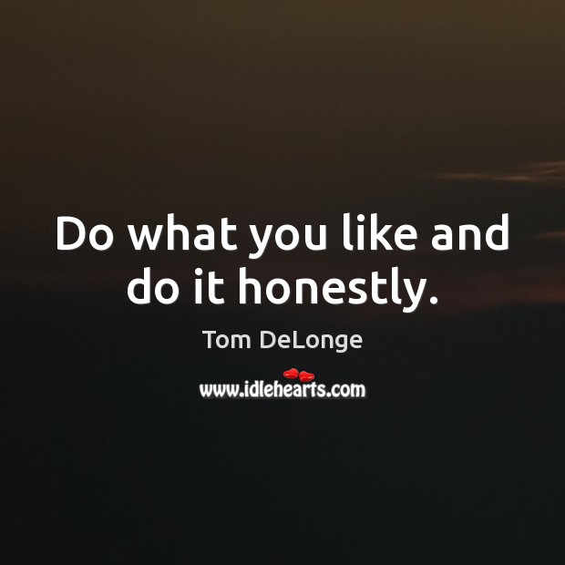 Do what you like and do it honestly. Image