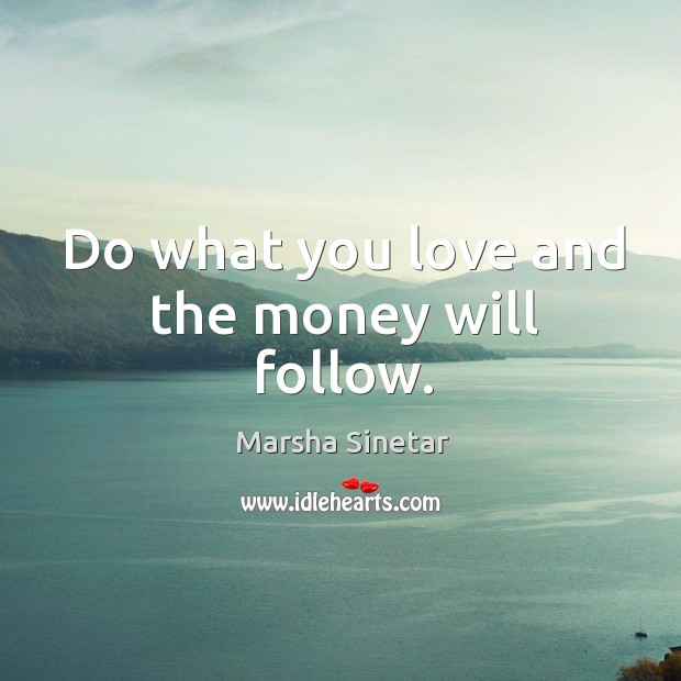 Do what you love and the money will follow. Image