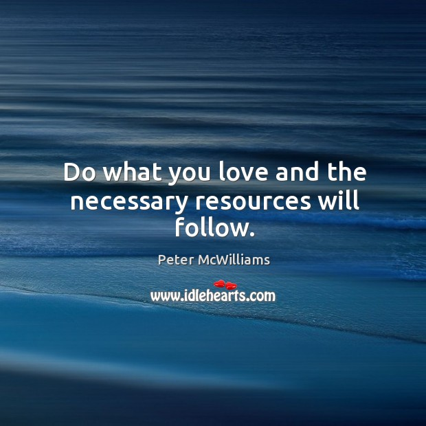 Do what you love and the necessary resources will follow. Image