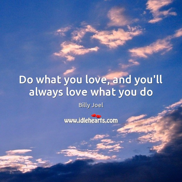 Do what you love, and you'll always love what you do Billy Joel Picture Quote