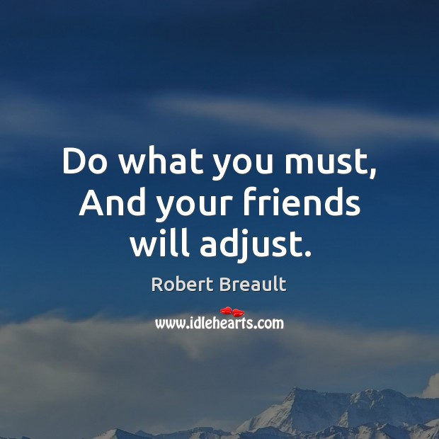 Do what you must, And your friends will adjust. Robert Breault Picture Quote