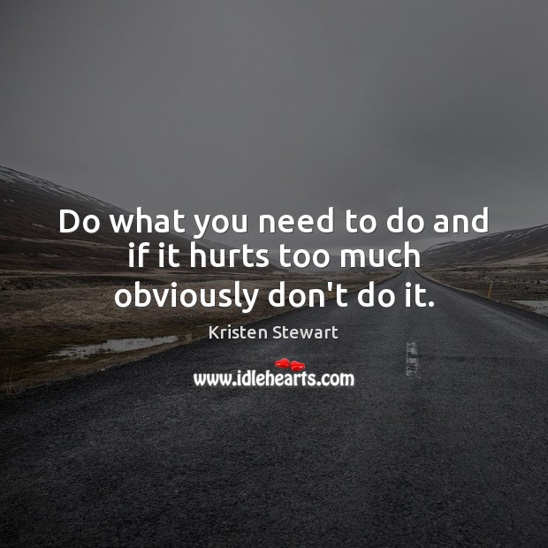 Do what you need to do and if it hurts too much obviously don't do it. Kristen Stewart Picture Quote