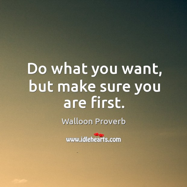 Do what you want, but make sure you are first. Walloon Proverbs Image
