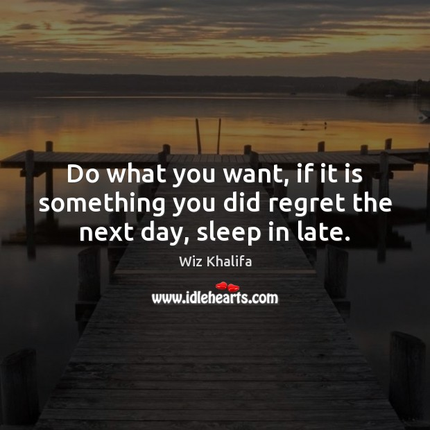 Do what you want, if it is something you did regret the next day, sleep in late. Wiz Khalifa Picture Quote