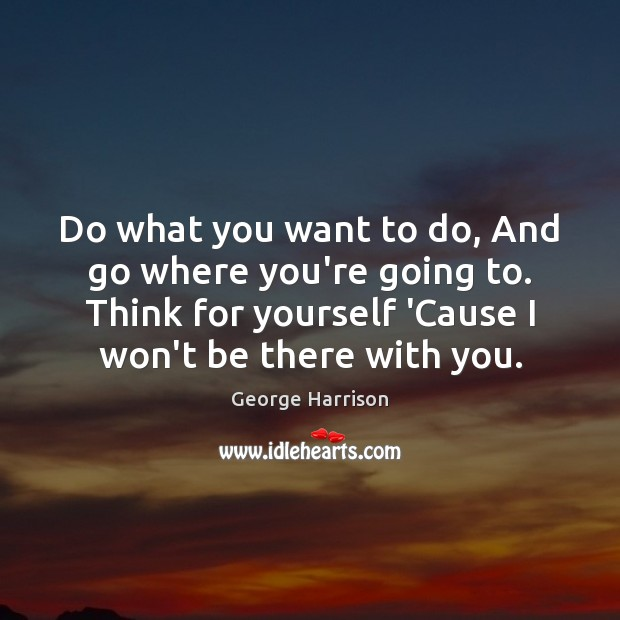 Do what you want to do, And go where you're going to. George Harrison Picture Quote