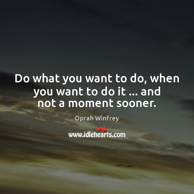 Do what you want to do, when you want to do it … and not a moment sooner. Oprah Winfrey Picture Quote