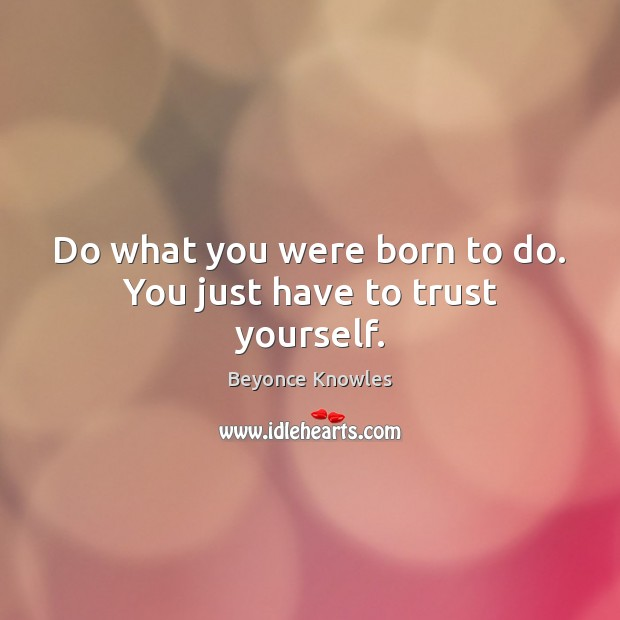 Do what you were born to do. You just have to trust yourself. Beyonce Knowles Picture Quote