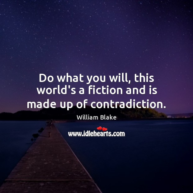 Do what you will, this world's a fiction and is made up of contradiction. William Blake Picture Quote