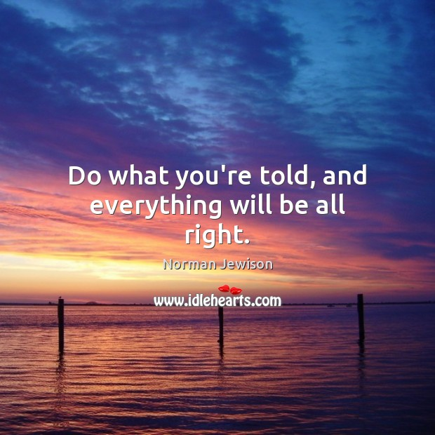 Image, Do what you're told, and everything will be all right.