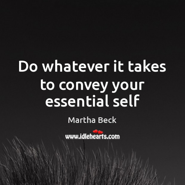 Do whatever it takes to convey your essential self Martha Beck Picture Quote