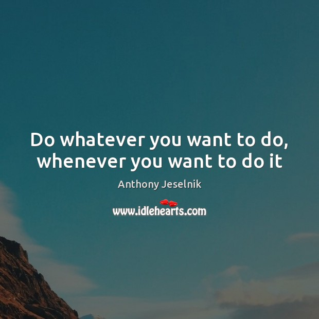 Image, Do whatever you want to do, whenever you want to do it