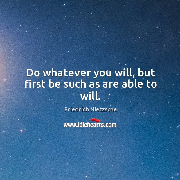 Image, Do whatever you will, but first be such as are able to will.