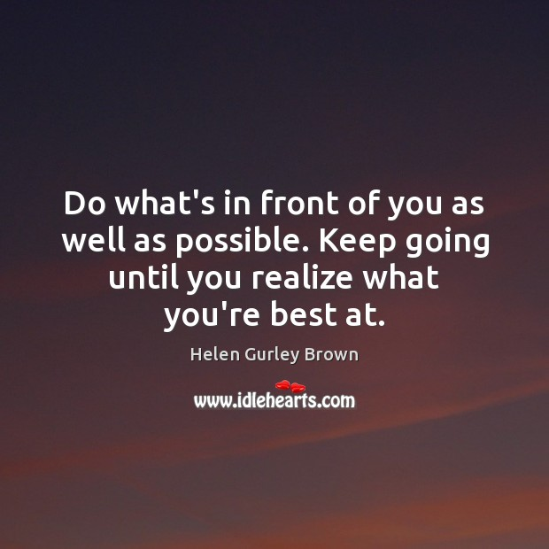 Do what's in front of you as well as possible. Keep going Helen Gurley Brown Picture Quote