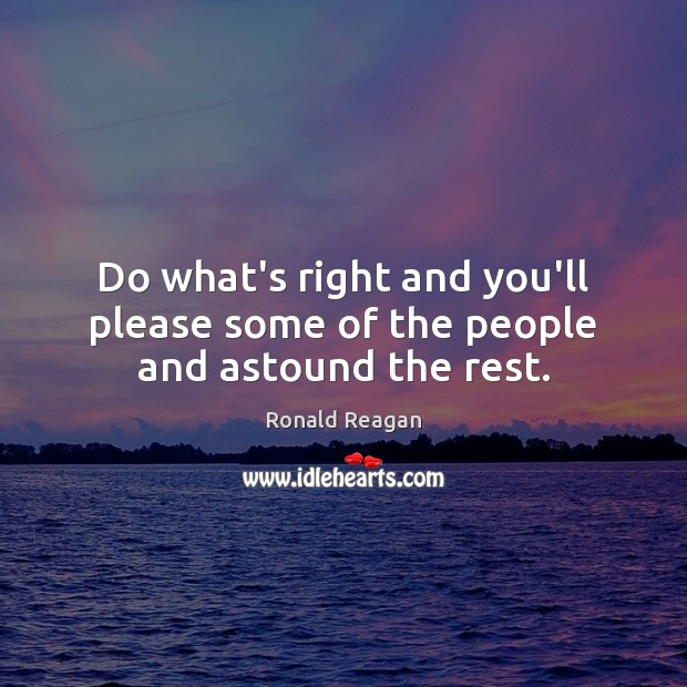 Image, Do what's right and you'll please some of the people and astound the rest.