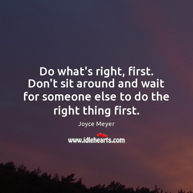 Image, Do what's right, first. Don't sit around and wait for someone else