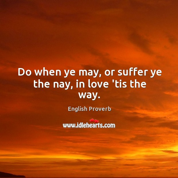 Image, Do when ye may, or suffer ye the nay, in love 'tis the way.