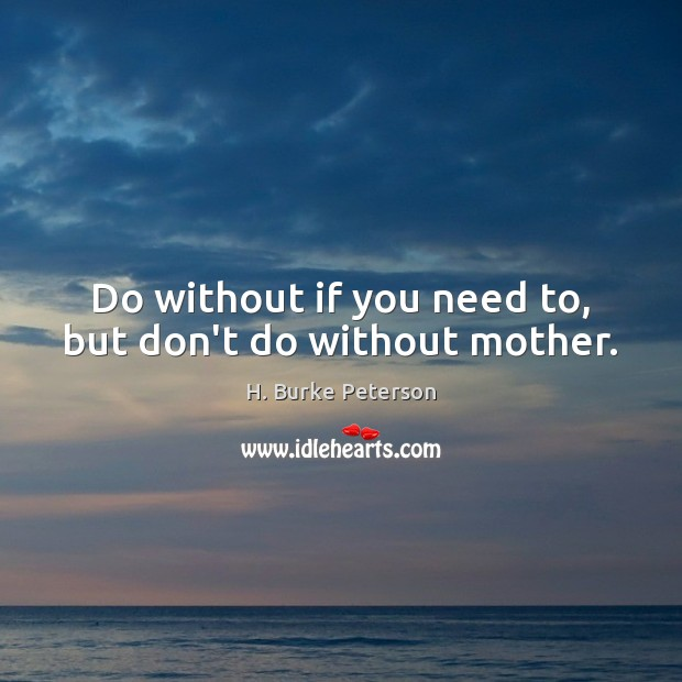 Do without if you need to, but don't do without mother. Image