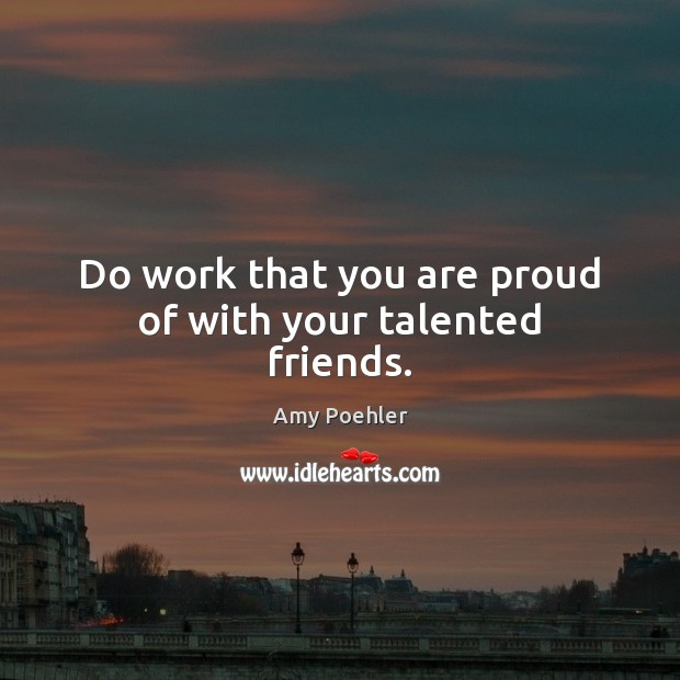 Do work that you are proud of with your talented friends. Image
