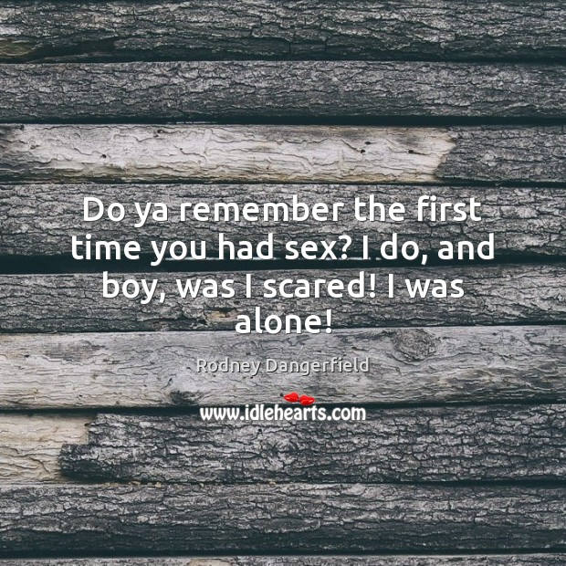 Do ya remember the first time you had sex? I do, and boy, was I scared! I was alone! Rodney Dangerfield Picture Quote