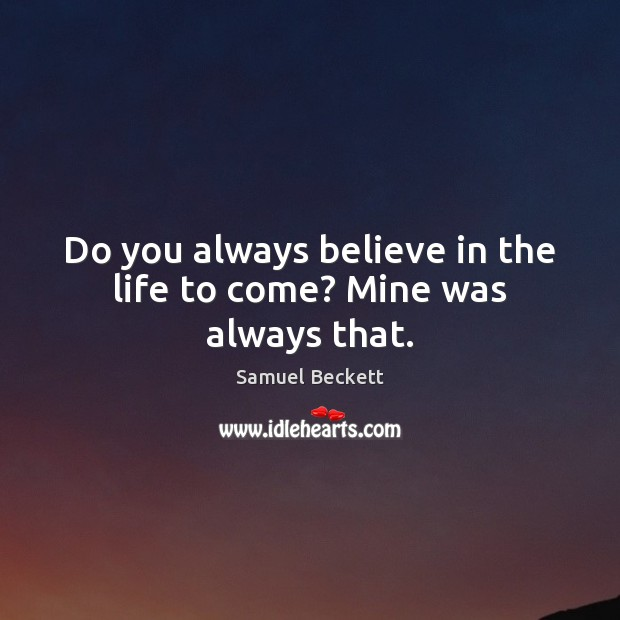 Do you always believe in the life to come? Mine was always that. Samuel Beckett Picture Quote