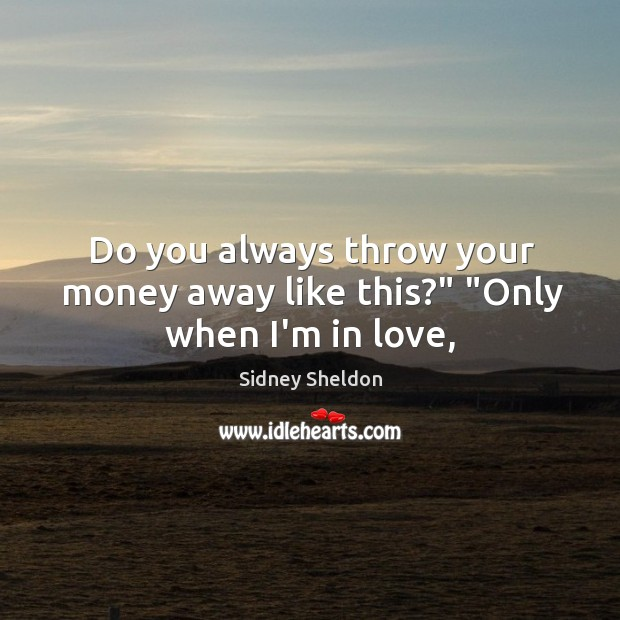 """Do you always throw your money away like this?"""" """"Only when I'm in love, Image"""