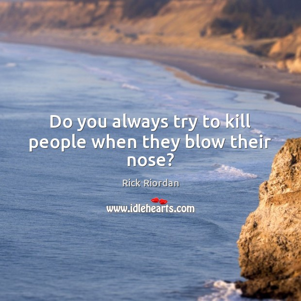 Do you always try to kill people when they blow their nose? Image