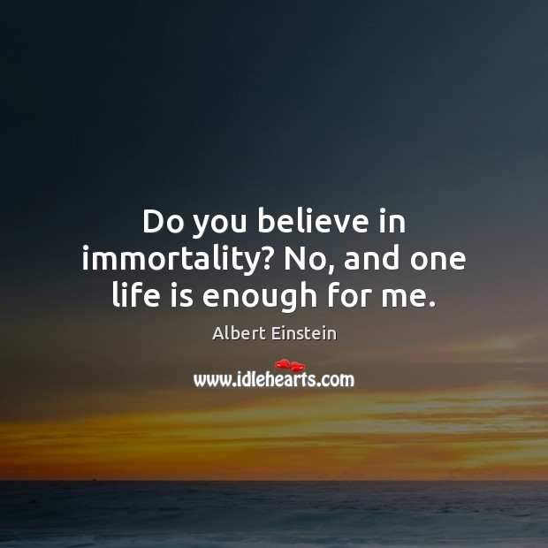 Image, Do you believe in immortality? No, and one life is enough for me.