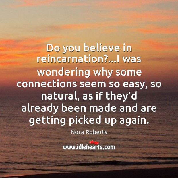 Do you believe in reincarnation?…I was wondering why some connections seem Nora Roberts Picture Quote