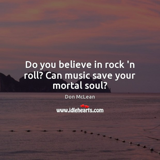 Do you believe in rock 'n roll? Can music save your mortal soul? Don McLean Picture Quote