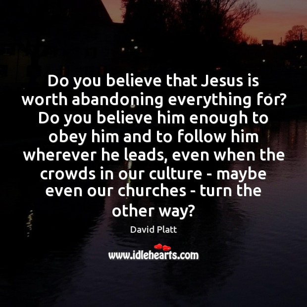 Do you believe that Jesus is worth abandoning everything for? Do you Image