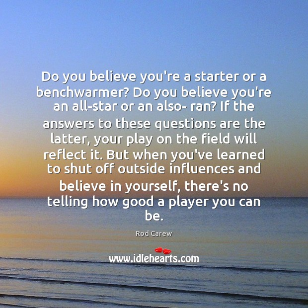 Image, Do you believe you're a starter or a benchwarmer? Do you believe