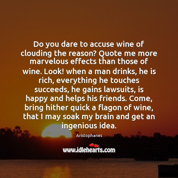 Image, Do you dare to accuse wine of clouding the reason? Quote me