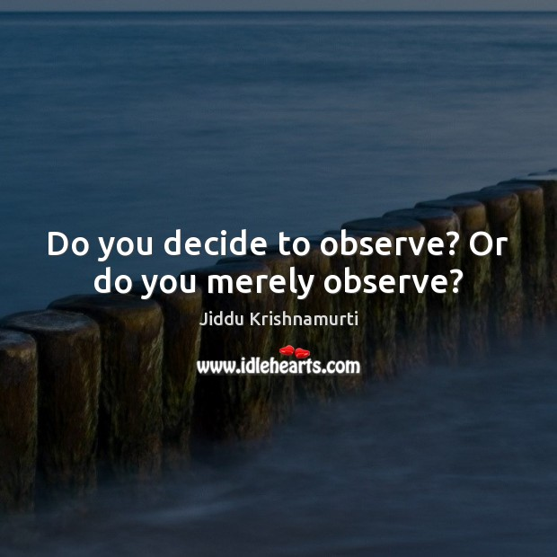 Do you decide to observe? Or do you merely observe? Jiddu Krishnamurti Picture Quote