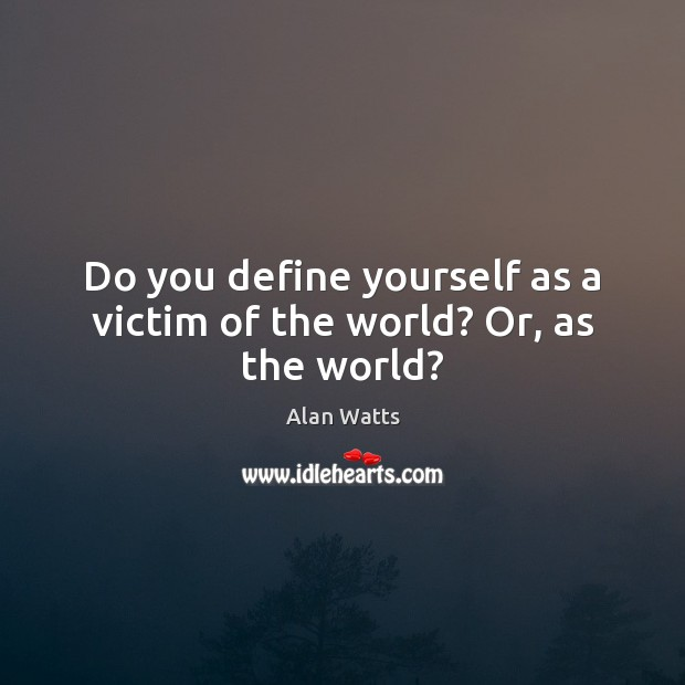 Do you define yourself as a victim of the world? Or, as the world? Alan Watts Picture Quote