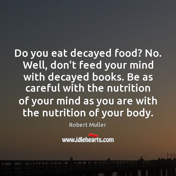 Do you eat decayed food? No. Well, don't feed your mind with Robert Muller Picture Quote