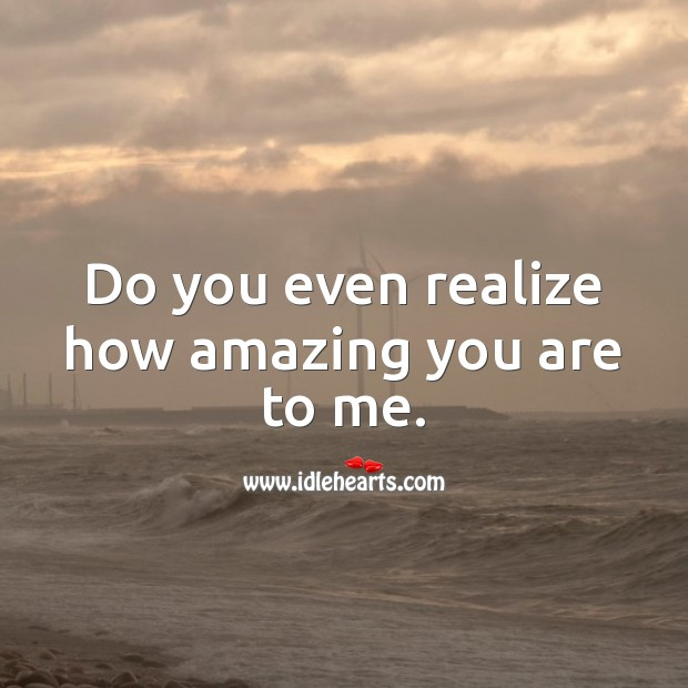 Do you even realize how amazing you are to me. Realize Quotes Image
