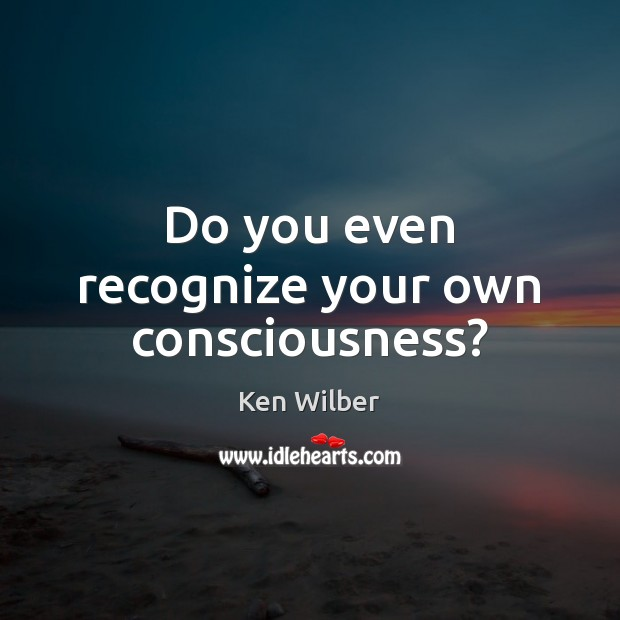 Do you even recognize your own consciousness? Ken Wilber Picture Quote