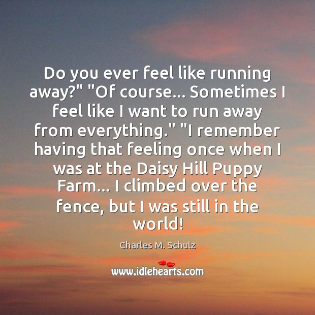"Image, Do you ever feel like running away?"" ""Of course… Sometimes I feel"