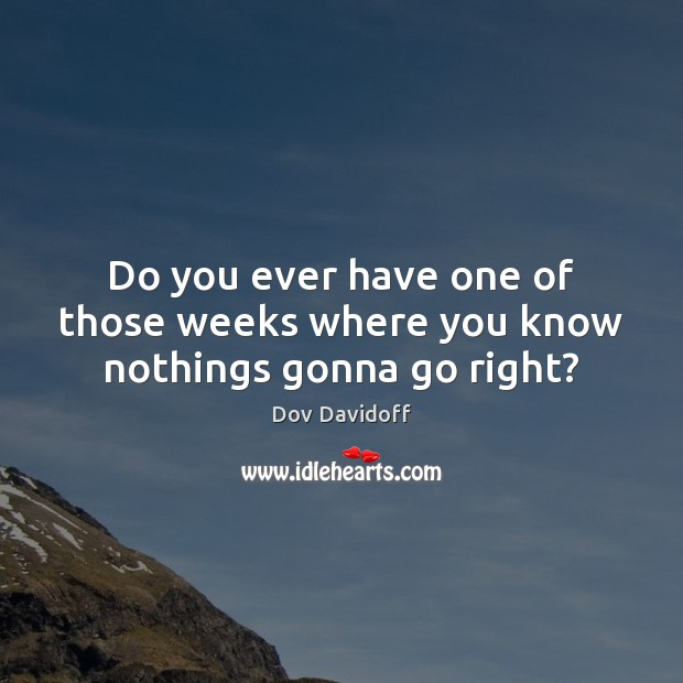 Do you ever have one of those weeks where you know nothings gonna go right? Dov Davidoff Picture Quote