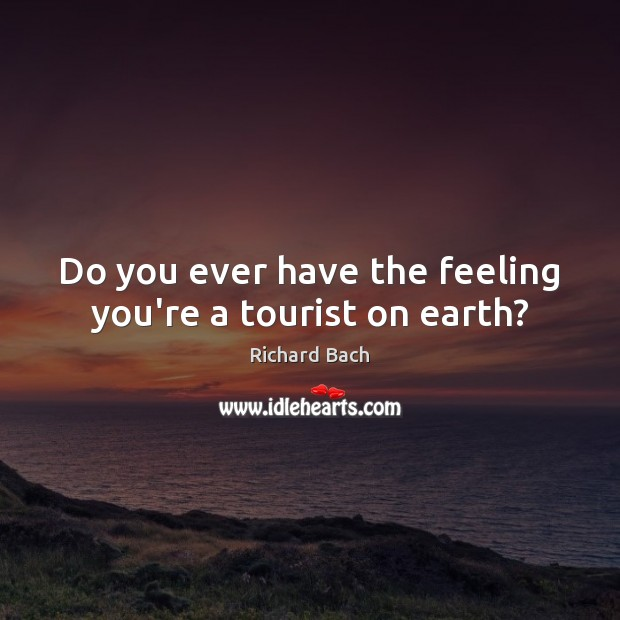 Do you ever have the feeling you're a tourist on earth? Richard Bach Picture Quote