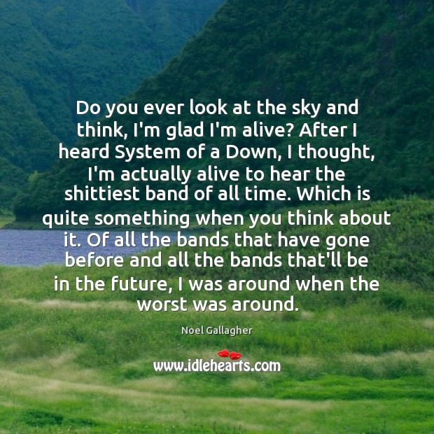 Do you ever look at the sky and think, I'm glad I'm Noel Gallagher Picture Quote