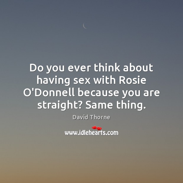Do you ever think about having sex with Rosie O'Donnell because you Image