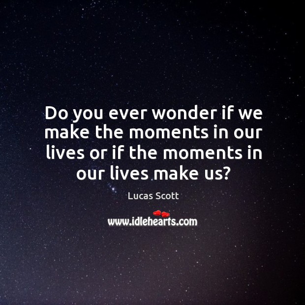 Do you ever wonder if we make the moments in our lives or if the moments in our lives make us? Image